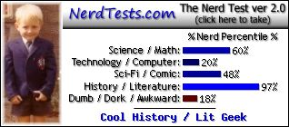 NerdTests.com says I'm a Cool History / Lit Geek.  What are you?  Click here!