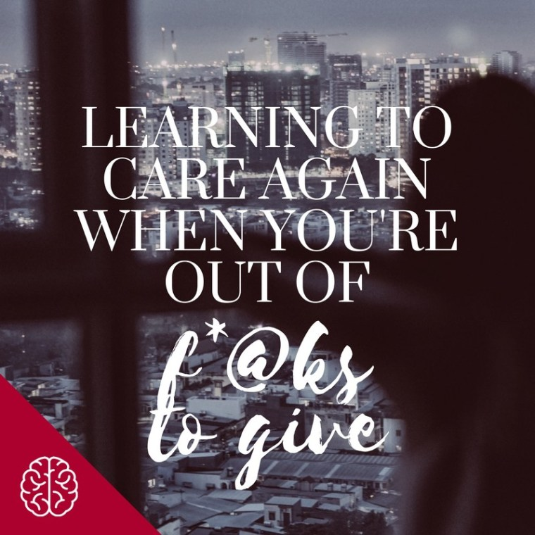 Learning to Care Again When You're Out of F*@ks to Give