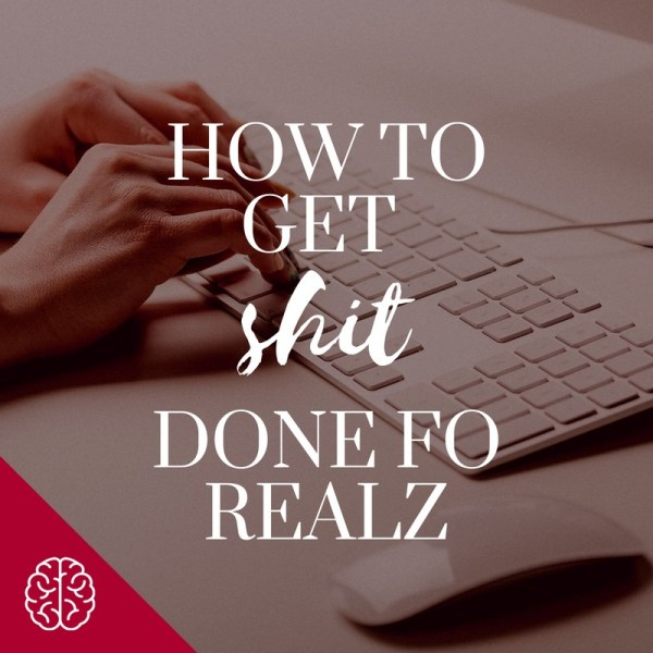 How to Get Shit Done (fo realz!)