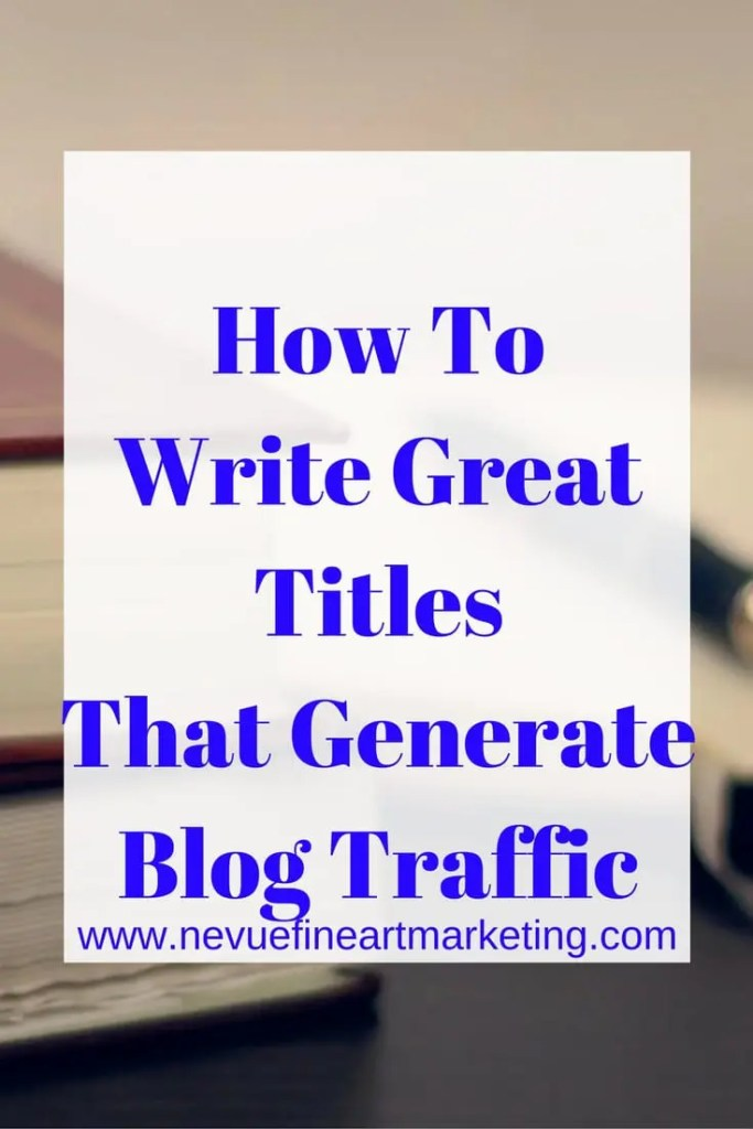 How To Write Great Titles that Generate Blog Traffic - Nevue Fine Art Marketing - Are you excited about the article that you are writing, but no one finding your article to read it? In this article, I want to share with you why titles are important and some helpful tips on how to write great titles.