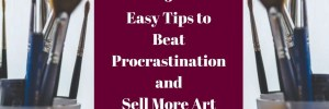 5 Easy Tips to Beat Procrastination and Sell More Art