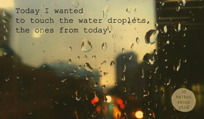 Today I wanted to touch the water droplets, the ones from today.