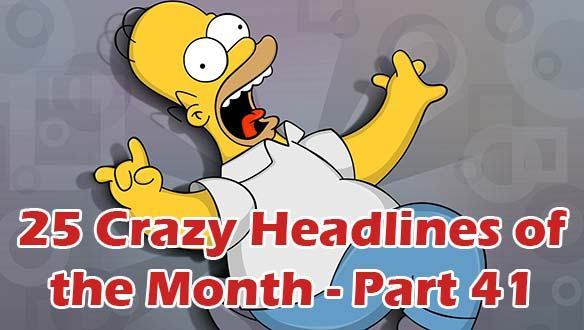 25 Crazy Headlines of the Month – Part 41