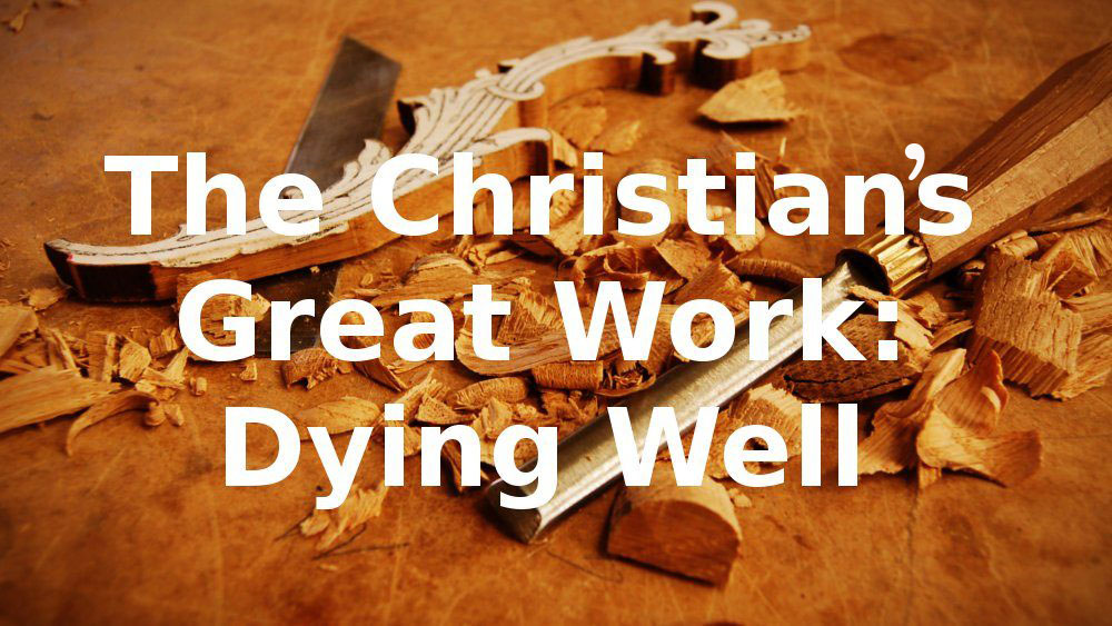 The Christian's Great Work: Dying Well