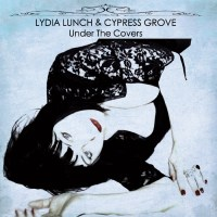 Lydia Lunch & Cypress Grove – Under the Covers