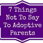7 Things You Should Not Say to Adoptive Parents
