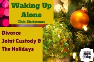 Waking up Alone This Christmas, Divorce, Joint Custody, and The Holidays