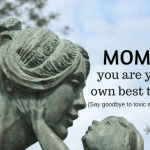 Moms, You Are Your Own Best Thing {Say Goodbye to Toxic Motherhood}