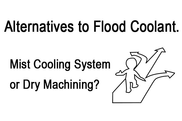 Alternatives to Flood Coolant. Mist Cooling System or Dry