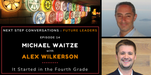 Next Step Conversations: Future Leaders – Episode 14 – Alex Wilkerson – It Started In The Fourth Grade