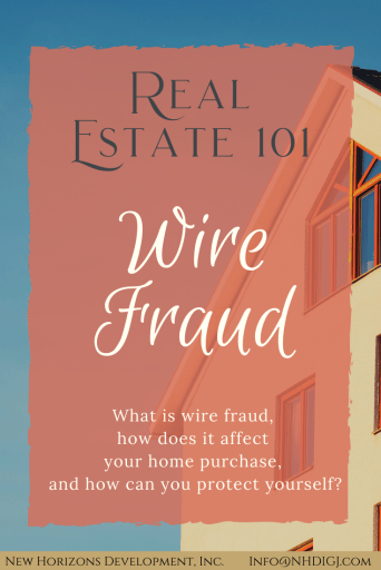 Real Estate 101 - Wire Fraud. What is wire fraud, how can it affect your home purchase or sale, and how can you protect yourself?  New Horizons Development, Inc. 970-245-9434     Info@NHDIGJ.com