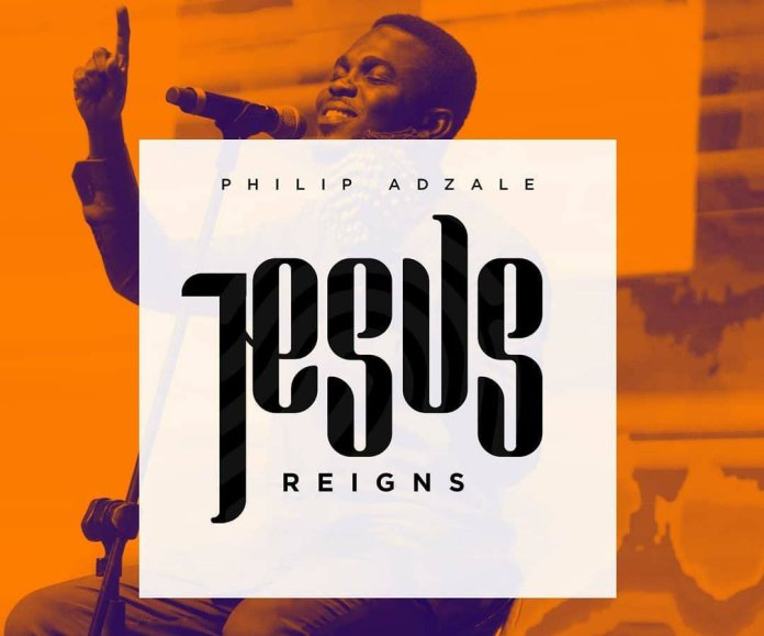 Philip Adzale Jesus Reigns