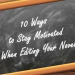 10 Ways to Stay Motivated When Editing Your Novel