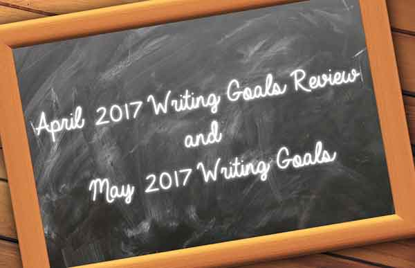 April 2017 Writing Goals Review and May 2017 Writing Goals