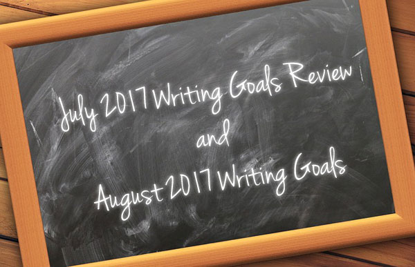July 2017 Writing Goals Review and August 2017 Writing Goals