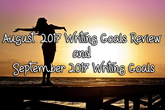 August 2017 Writing Goals Review and September 2017 Writing Goals