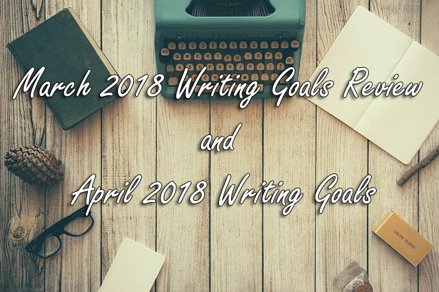 March 2018 Writing Goals Review and April 2018 Writing Goals