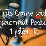 True Crime and Paranormal Podcasts I Listen To