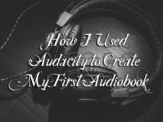 How I Used Audacity to Create My First Audiobook