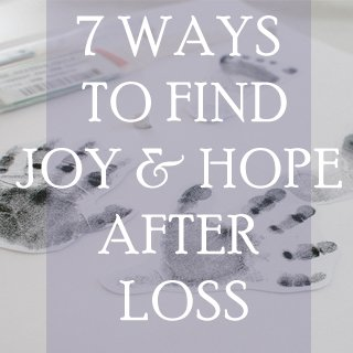 7 ways to find joy and hope after loss
