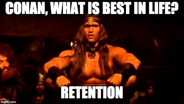 Conan, what is best in life? Retention