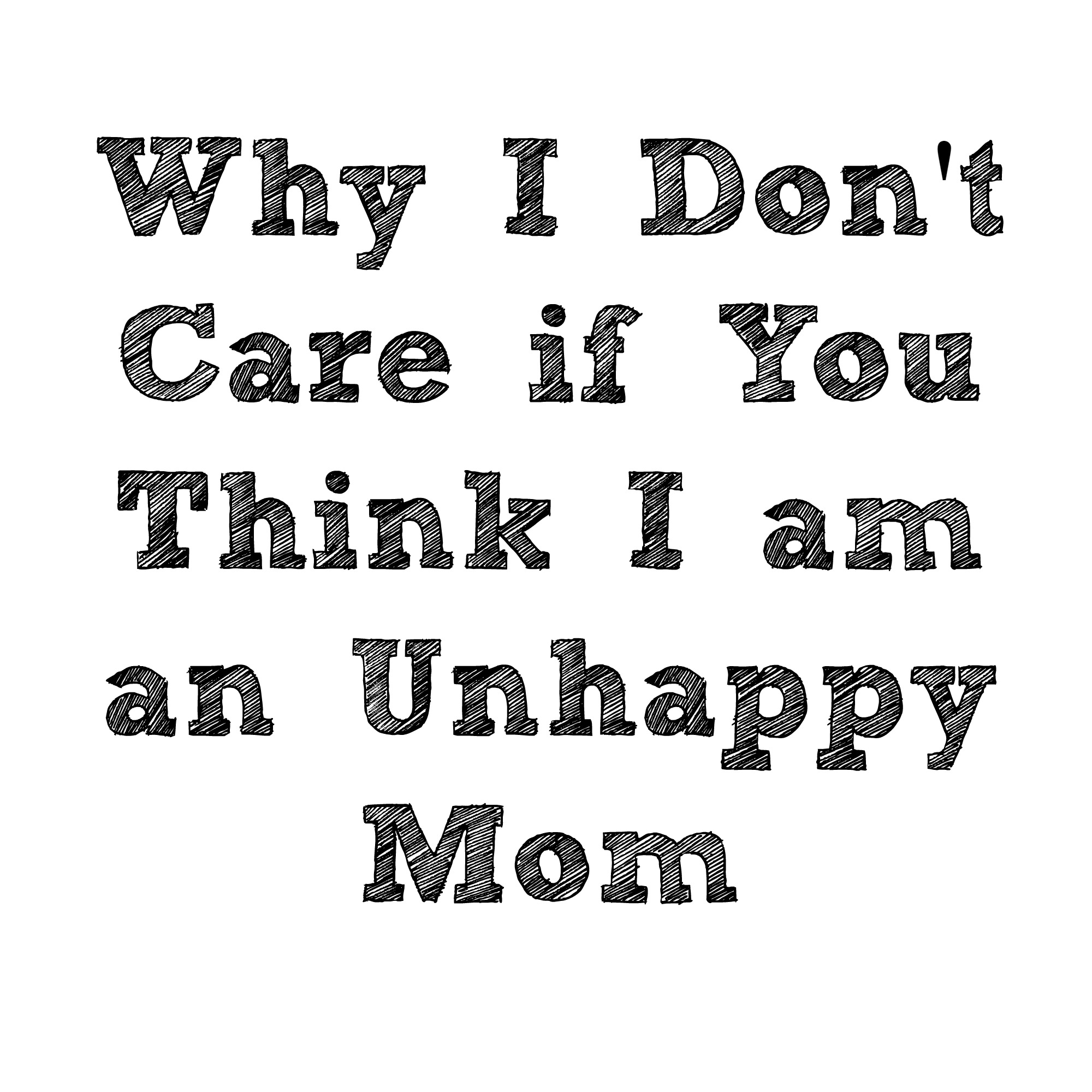Unhappy Mom? Why I Don't Care What You Think.