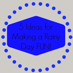 5 ideas for turning a rainy day into a fun day