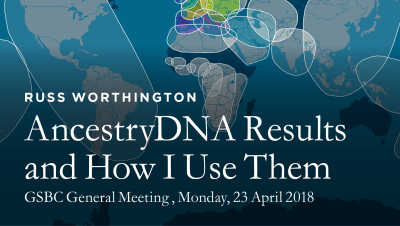 GSBC Meetings 2018-AncestryDNA Results and How I Use Them-©2018 Russ Worthington