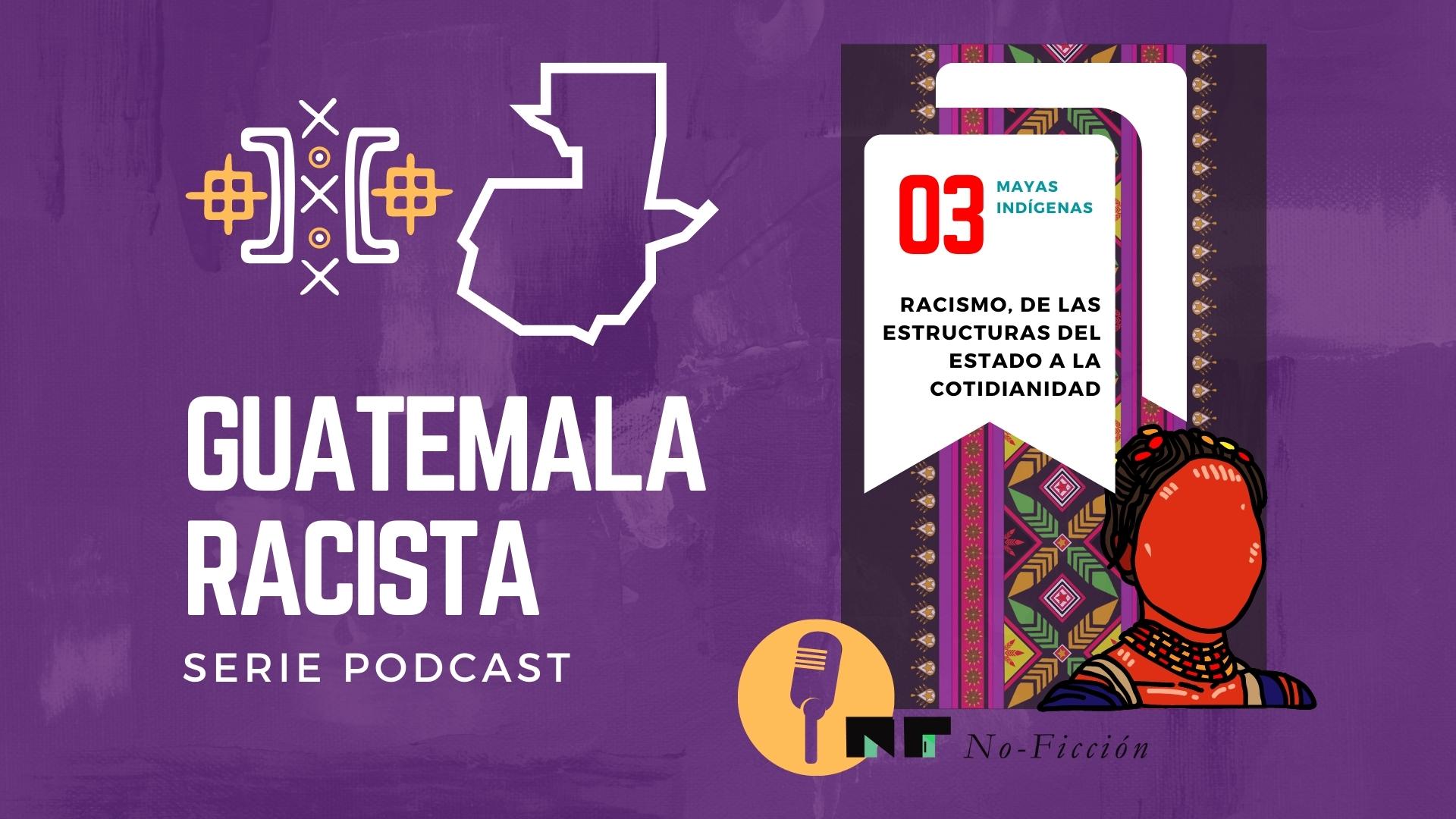 Kichés y Kaqchiqueles: Racismo, de las estructuras del Estado a la cotidianidad|Ep03