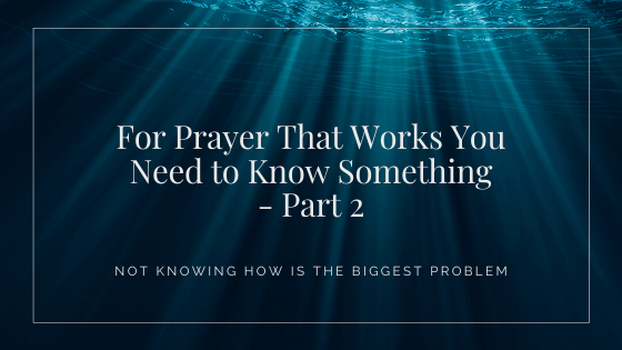 For Prayer That Works You Need to Know Something – Part 2