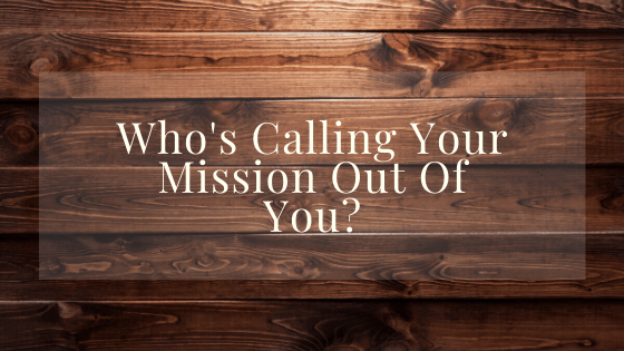 Who's Calling Your Mission Out Of You?