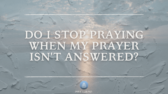 Do I Stop Praying When My Prayer Isn't Answered?