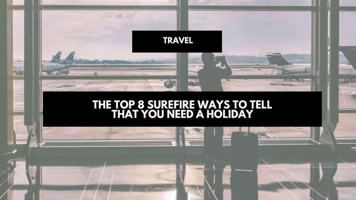 The top 8 surefire ways to tell that you need a holiday