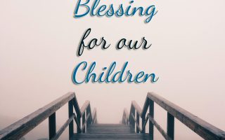 A Reminder: A Prayer and Blessing for Our Children