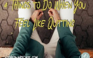 4 Things to Do When You Feel Like Quitting