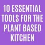 10 Essential Tools for the Plant Based Kitchen