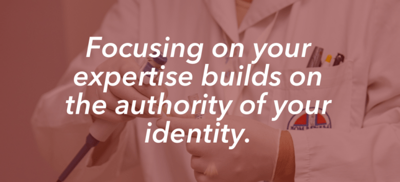 Focusing on your expertise builds on the authority of your identity