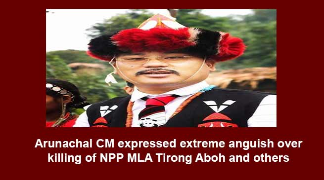 Arunachal CM expressed extreme anguish over killing of NPP MLA Tirong Aboh and others