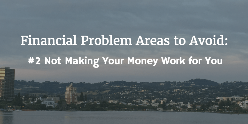 Financial Problem Areas to Avoid — Part 2: Not Making Your Money Work For You