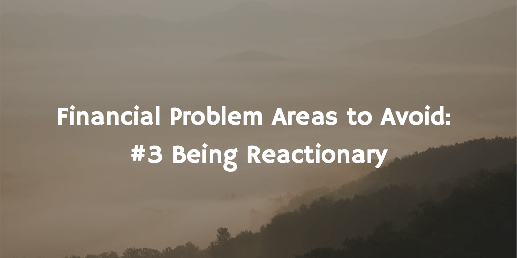 Financial Problem Areas to Avoid — Part 3: Being Reactionary