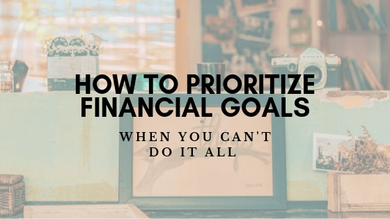 How to Prioritize Financial Goals When You Can't Do It All