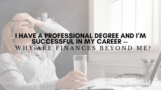 I Have a Professional Degree and I'm Successful in my Career — Why are Finances Beyond Me?