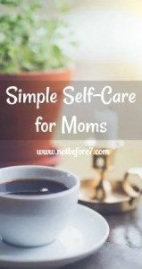 Tips for simple self-care routines for moms to implement easily every day.