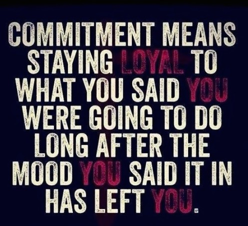 Commitment means staying true to what you said you were going to do long after the mood you said it in has left you.