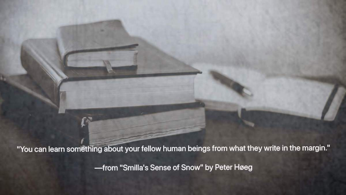 """You can learn something about your fellow human beings from what they write in the margin."" —from Smilla's Sense of Snow by Peter Høeg"