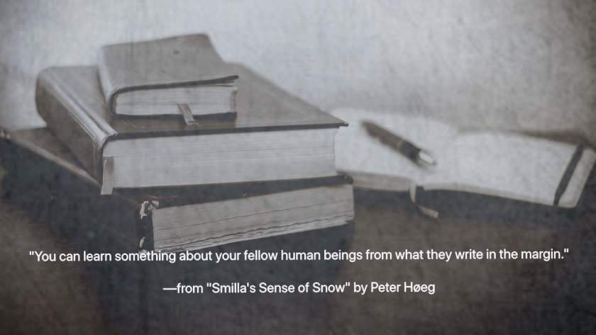 """""""You can learn something about your fellow human beings from what they write in the margin.""""  —from Smilla's Sense of Snow by Peter Høeg"""