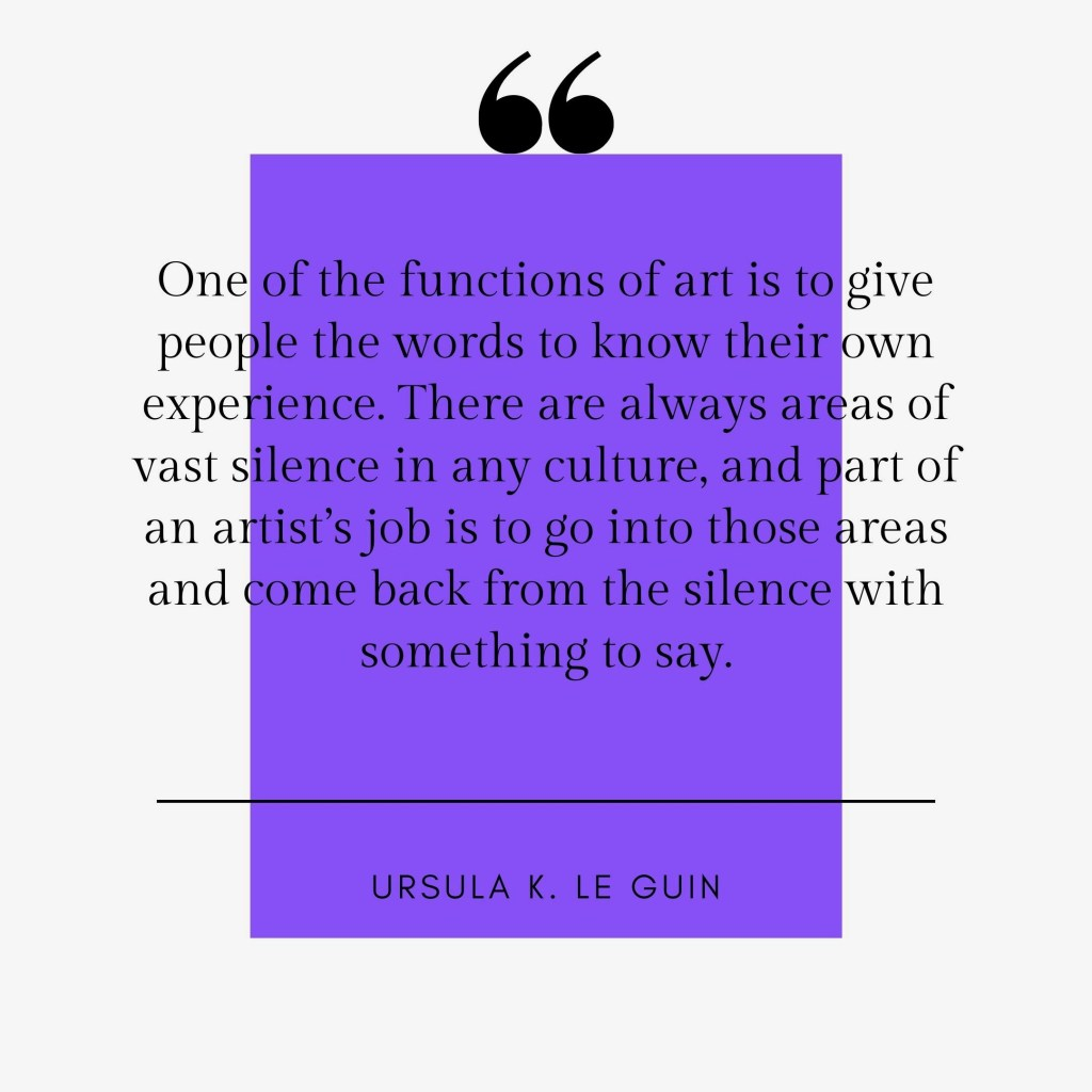 """""""One of the functions of art is to give people the words to know their own experience"""": Ursula K. LeGuin"""