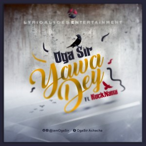 MUSIC: Oga Sir – Yawa Dey Ft. RocKNana