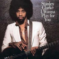 Stanley Clarke: I Wanna Play For You