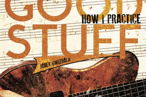 "Janek Gwizdala Publishes ""All The Good Stuff – How I Practice"" Instructional eBook"